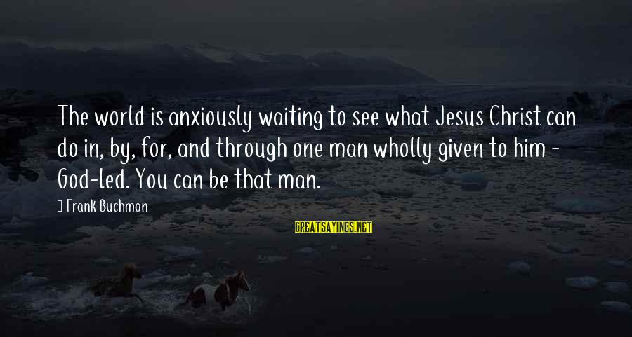 Waiting Anxiously Sayings By Frank Buchman: The world is anxiously waiting to see what Jesus Christ can do in, by, for,