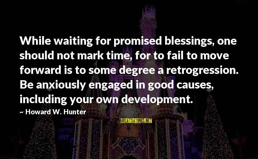 Waiting Anxiously Sayings By Howard W. Hunter: While waiting for promised blessings, one should not mark time, for to fail to move