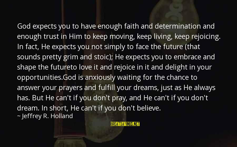 Waiting Anxiously Sayings By Jeffrey R. Holland: God expects you to have enough faith and determination and enough trust in Him to