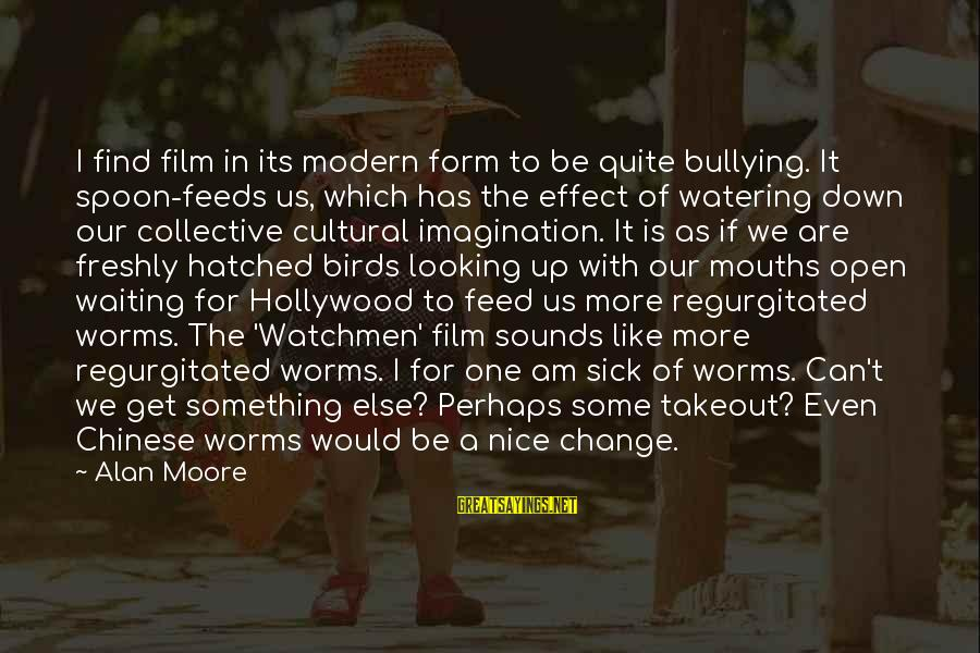 Waiting For Change Sayings By Alan Moore: I find film in its modern form to be quite bullying. It spoon-feeds us, which