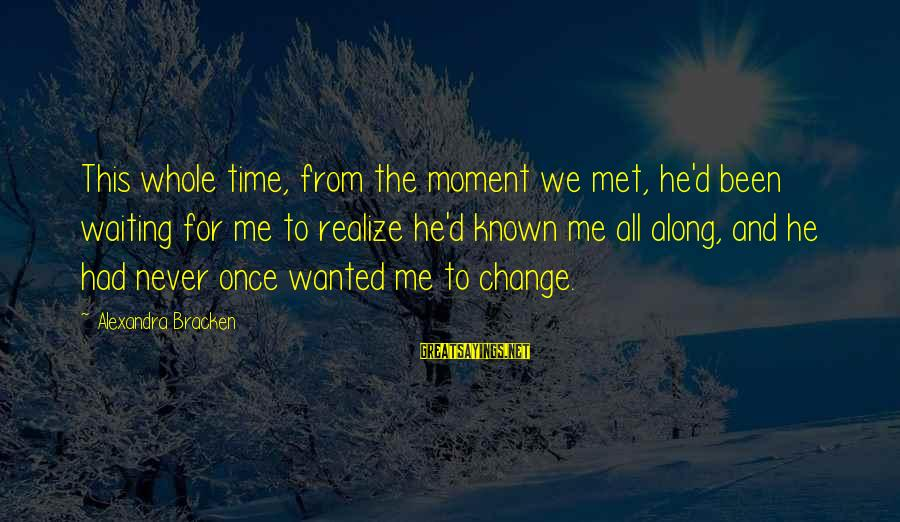 Waiting For Change Sayings By Alexandra Bracken: This whole time, from the moment we met, he'd been waiting for me to realize