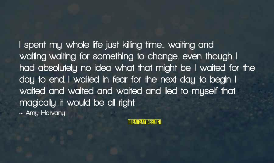 Waiting For Change Sayings By Amy Hatvany: I spent my whole life just killing time- waiting and waiting-waiting for something to change,