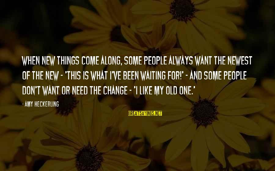 Waiting For Change Sayings By Amy Heckerling: When new things come along, some people always want the newest of the new -