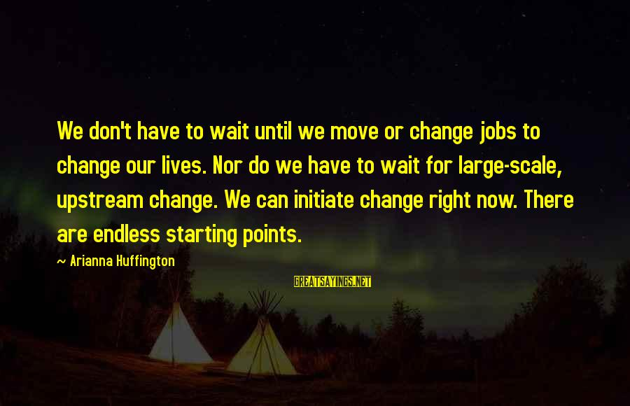 Waiting For Change Sayings By Arianna Huffington: We don't have to wait until we move or change jobs to change our lives.