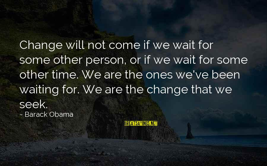 Waiting For Change Sayings By Barack Obama: Change will not come if we wait for some other person, or if we wait