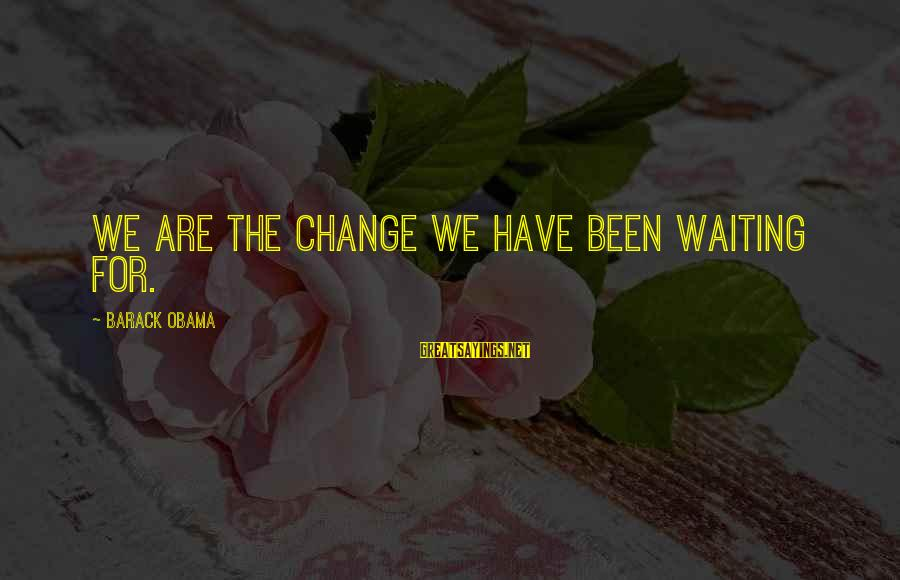 Waiting For Change Sayings By Barack Obama: We are the change we have been waiting for.