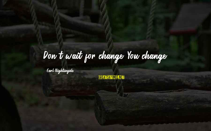 Waiting For Change Sayings By Earl Nightingale: Don't wait for change. You change.