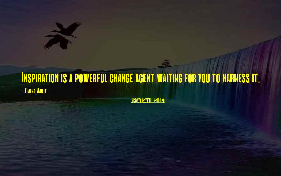 Waiting For Change Sayings By Elaina Marie: Inspiration is a powerful change agent waiting for you to harness it.