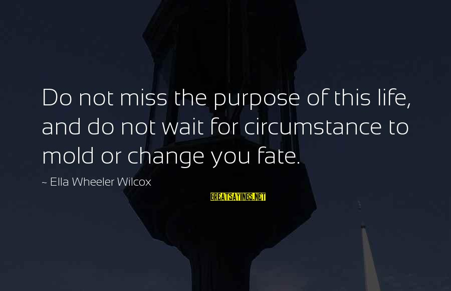Waiting For Change Sayings By Ella Wheeler Wilcox: Do not miss the purpose of this life, and do not wait for circumstance to