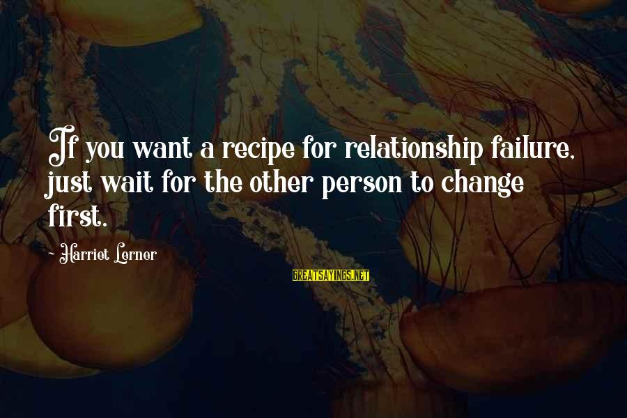 Waiting For Change Sayings By Harriet Lerner: If you want a recipe for relationship failure, just wait for the other person to