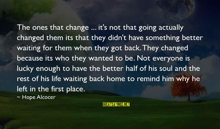 Waiting For Change Sayings By Hope Alcocer: The ones that change ... it's not that going actually changed them its that they