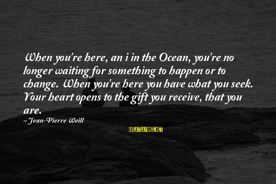 Waiting For Change Sayings By Jean-Pierre Weill: When you're here, an i in the Ocean, you're no longer waiting for something to
