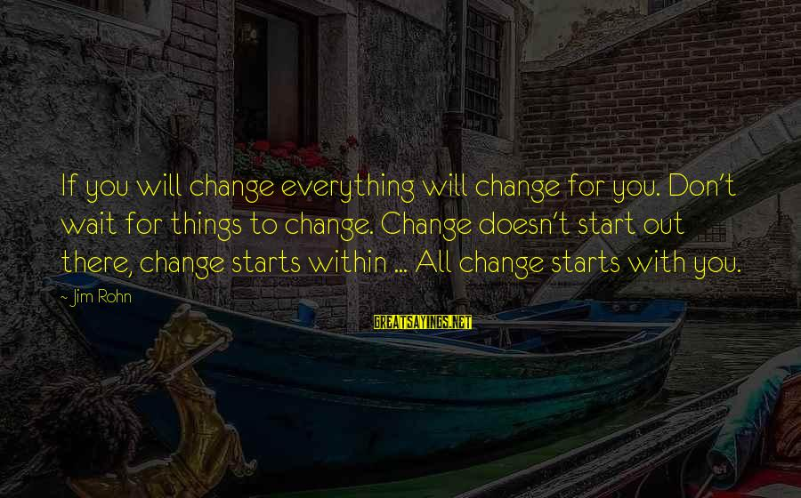 Waiting For Change Sayings By Jim Rohn: If you will change everything will change for you. Don't wait for things to change.
