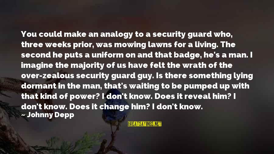 Waiting For Change Sayings By Johnny Depp: You could make an analogy to a security guard who, three weeks prior, was mowing