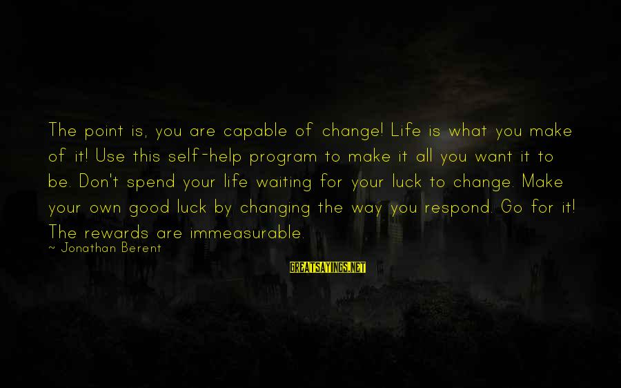 Waiting For Change Sayings By Jonathan Berent: The point is, you are capable of change! Life is what you make of it!
