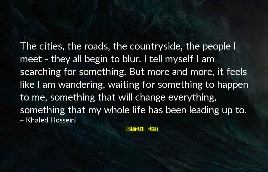 Waiting For Change Sayings By Khaled Hosseini: The cities, the roads, the countryside, the people I meet - they all begin to