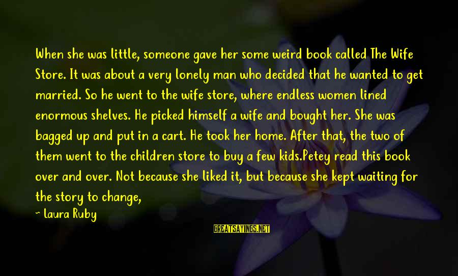 Waiting For Change Sayings By Laura Ruby: When she was little, someone gave her some weird book called The Wife Store. It