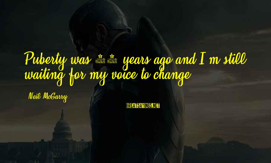 Waiting For Change Sayings By Neil McGarry: Puberty was 25 years ago and I'm still waiting for my voice to change.