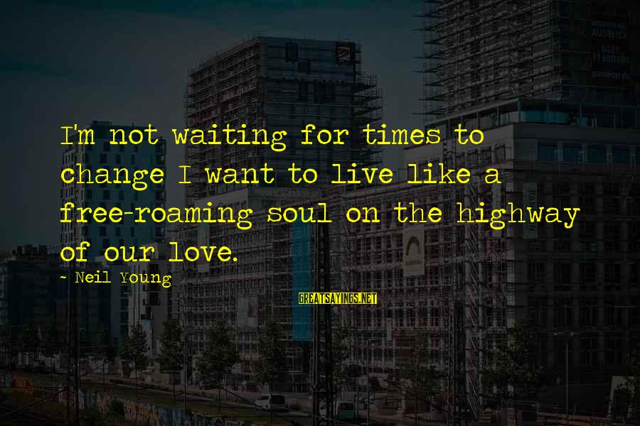 Waiting For Change Sayings By Neil Young: I'm not waiting for times to change I want to live like a free-roaming soul