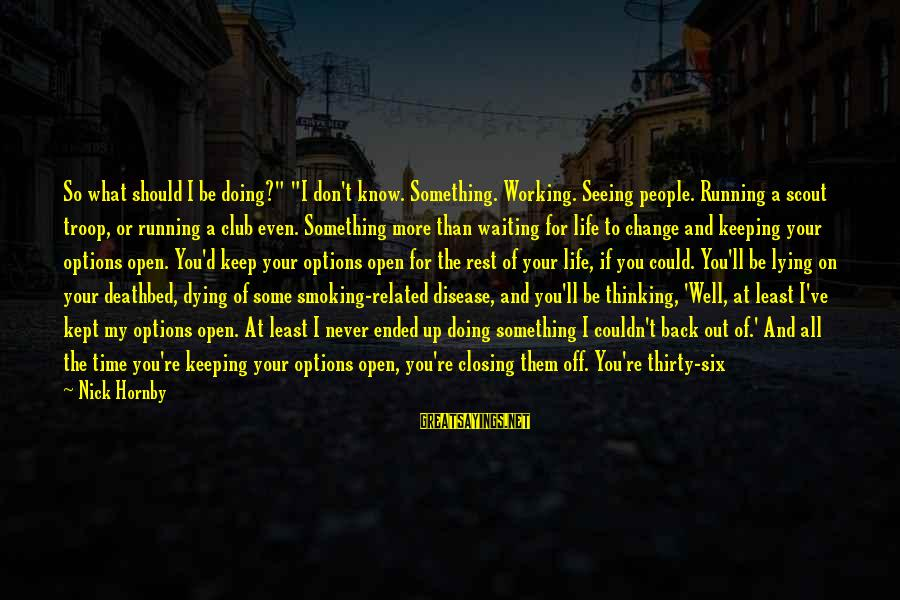 """Waiting For Change Sayings By Nick Hornby: So what should I be doing?"""" """"I don't know. Something. Working. Seeing people. Running a"""