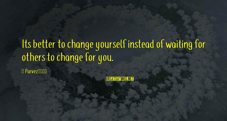 Waiting For Change Sayings By Parvez3786: Its better to change yourself instead of waiting for others to change for you.