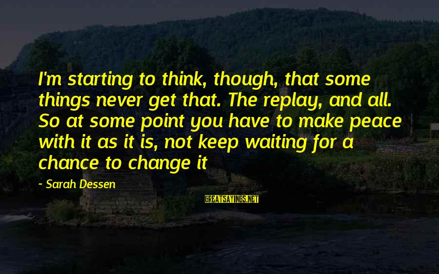Waiting For Change Sayings By Sarah Dessen: I'm starting to think, though, that some things never get that. The replay, and all.