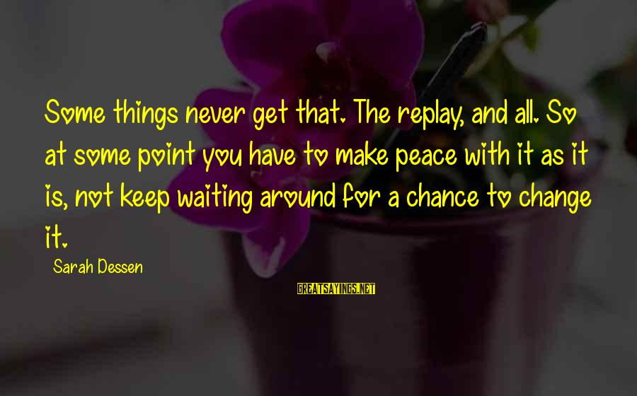 Waiting For Change Sayings By Sarah Dessen: Some things never get that. The replay, and all. So at some point you have