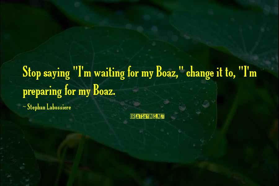 """Waiting For Change Sayings By Stephan Labossiere: Stop saying """"I'm waiting for my Boaz,"""" change it to, """"I'm preparing for my Boaz."""