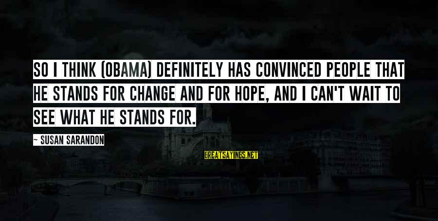 Waiting For Change Sayings By Susan Sarandon: So I think (Obama) definitely has convinced people that he stands for change and for