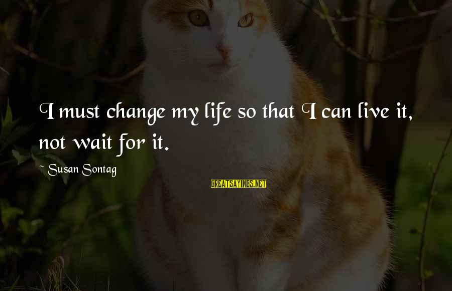 Waiting For Change Sayings By Susan Sontag: I must change my life so that I can live it, not wait for it.
