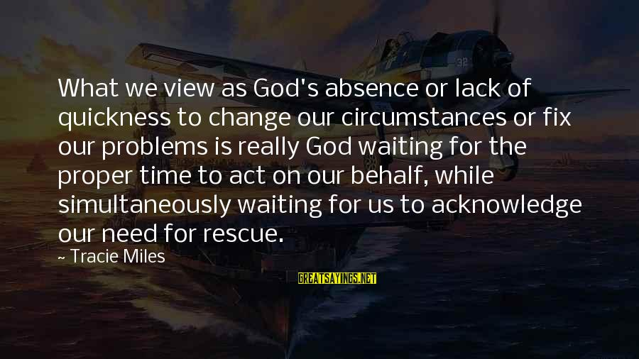 Waiting For Change Sayings By Tracie Miles: What we view as God's absence or lack of quickness to change our circumstances or