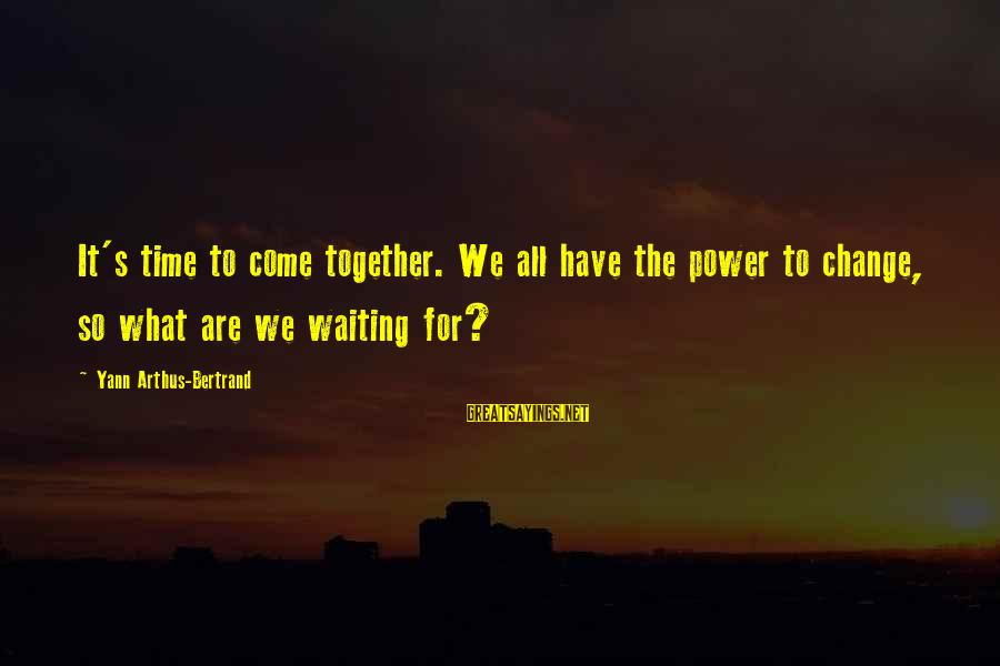 Waiting For Change Sayings By Yann Arthus-Bertrand: It's time to come together. We all have the power to change, so what are