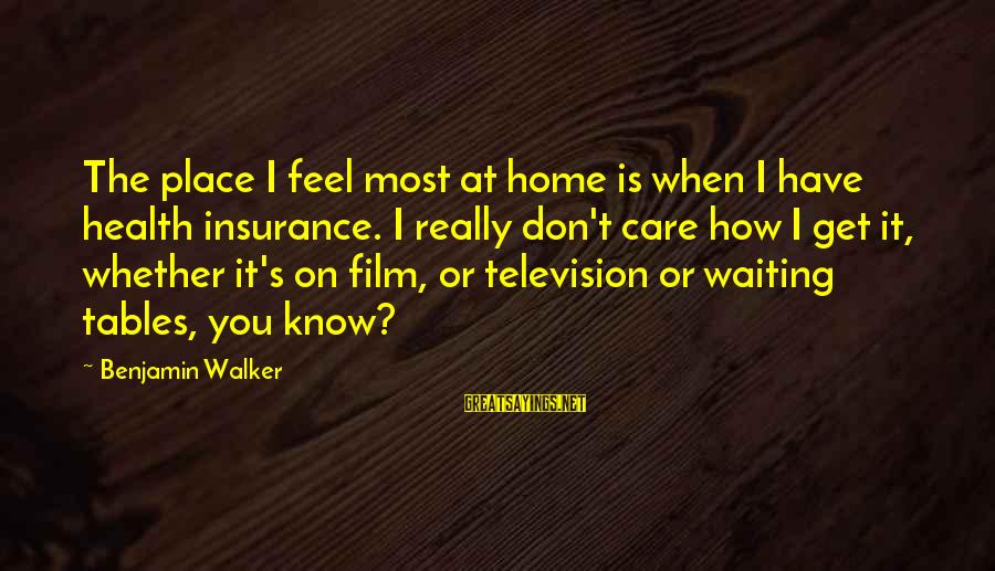 Waiting Tables Sayings By Benjamin Walker: The place I feel most at home is when I have health insurance. I really