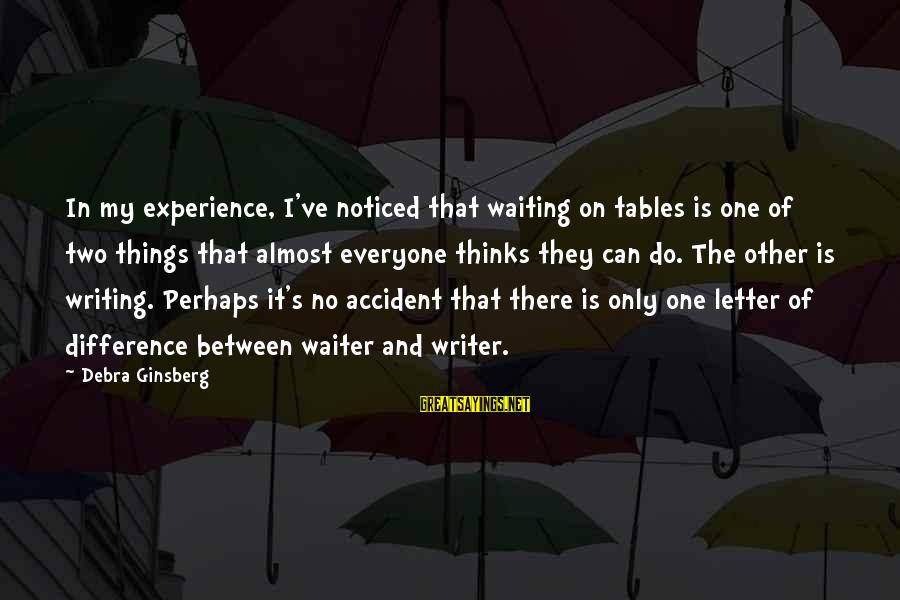 Waiting Tables Sayings By Debra Ginsberg: In my experience, I've noticed that waiting on tables is one of two things that