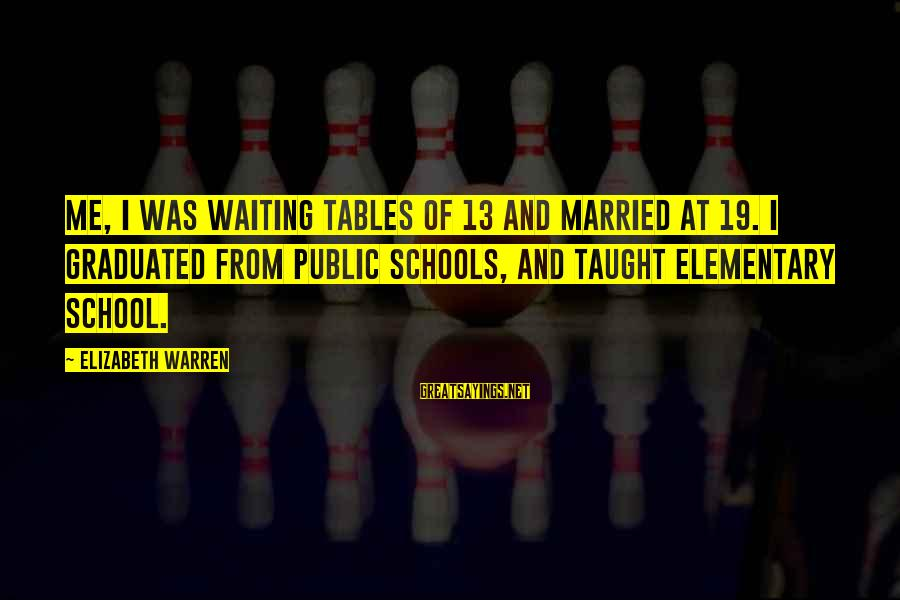 Waiting Tables Sayings By Elizabeth Warren: Me, I was waiting tables of 13 and married at 19. I graduated from public