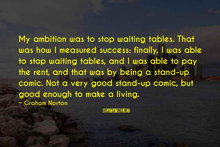 Waiting Tables Sayings By Graham Norton: My ambition was to stop waiting tables. That was how I measured success: finally, I