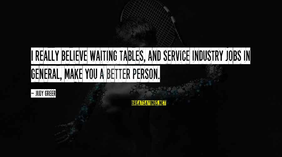 Waiting Tables Sayings By Judy Greer: I really believe waiting tables, and service industry jobs in general, make you a better