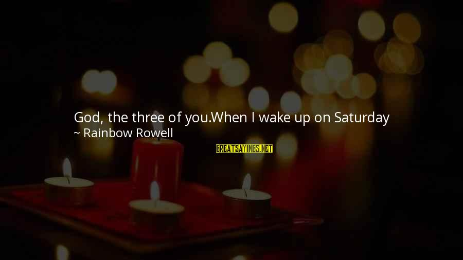 Wake & Bake Sayings By Rainbow Rowell: God, the three of you.When I wake up on Saturday morningslate you always let me