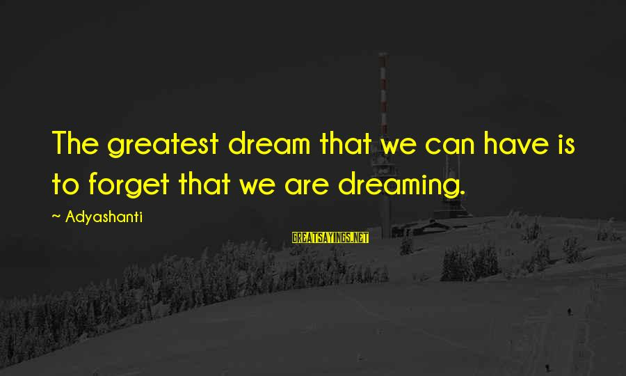 Wake Up To Reality Sayings By Adyashanti: The greatest dream that we can have is to forget that we are dreaming.