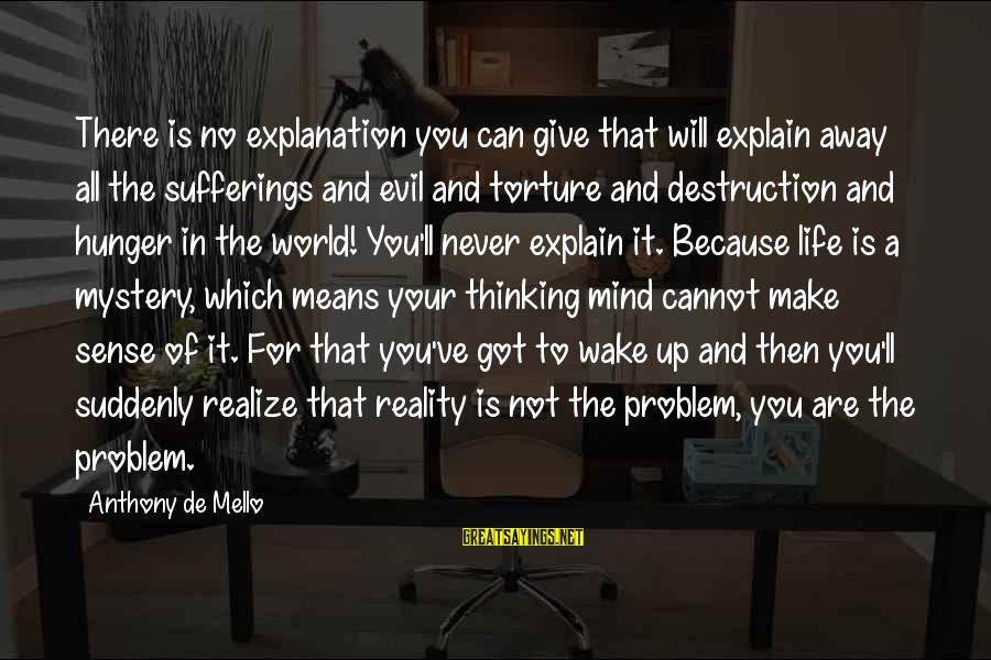 Wake Up To Reality Sayings By Anthony De Mello: There is no explanation you can give that will explain away all the sufferings and