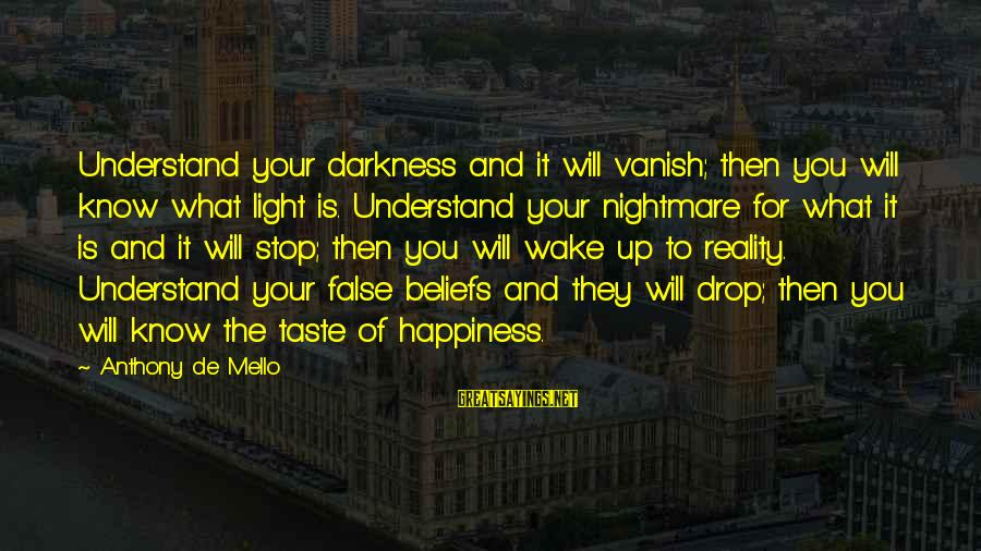 Wake Up To Reality Sayings By Anthony De Mello: Understand your darkness and it will vanish; then you will know what light is. Understand