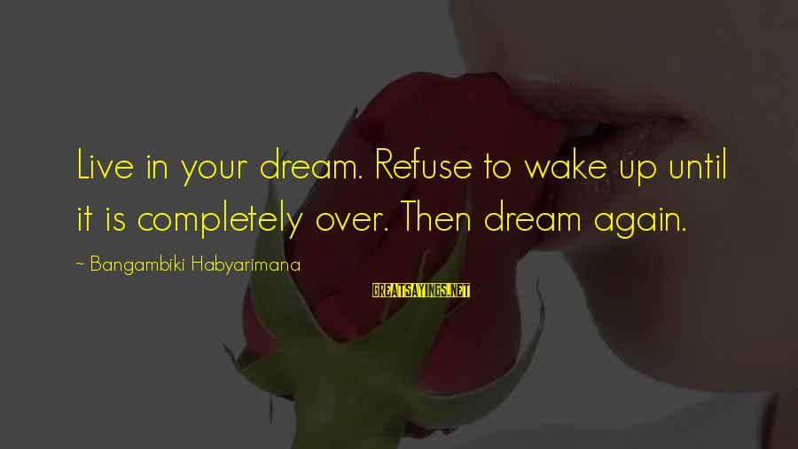 Wake Up To Reality Sayings By Bangambiki Habyarimana: Live in your dream. Refuse to wake up until it is completely over. Then dream