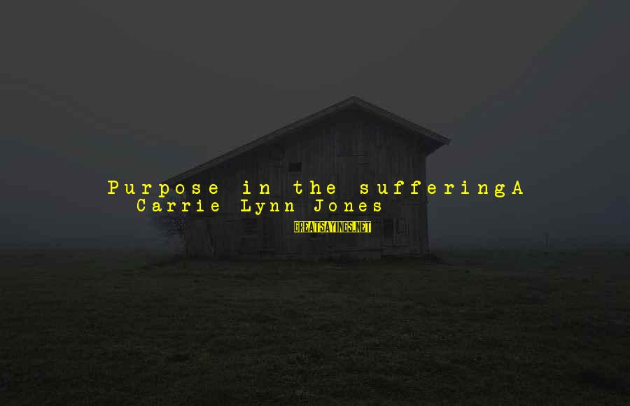 Wake Up To Reality Sayings By Carrie Lynn Jones: Purpose in the sufferingA crisis-- the kind that knocks the wind out of ya, the