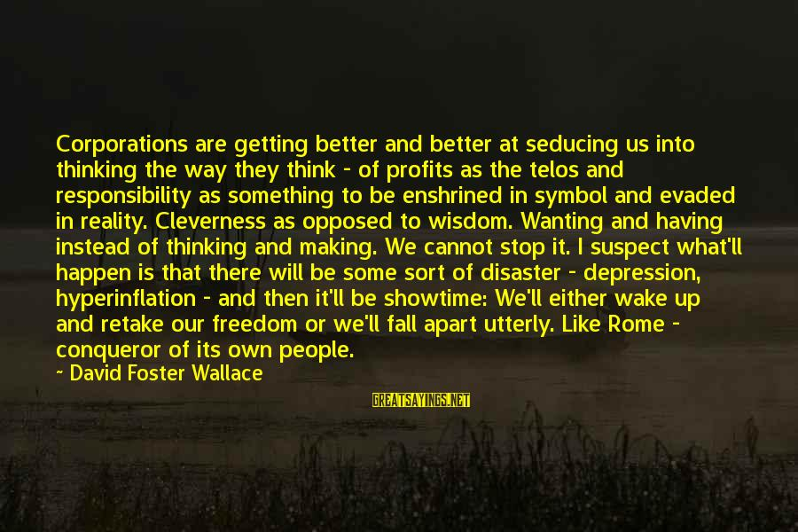 Wake Up To Reality Sayings By David Foster Wallace: Corporations are getting better and better at seducing us into thinking the way they think