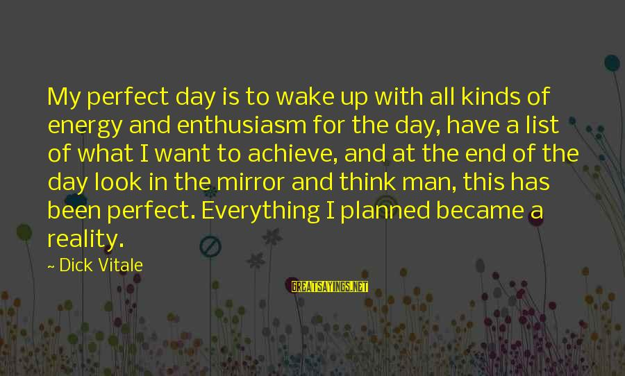 Wake Up To Reality Sayings By Dick Vitale: My perfect day is to wake up with all kinds of energy and enthusiasm for