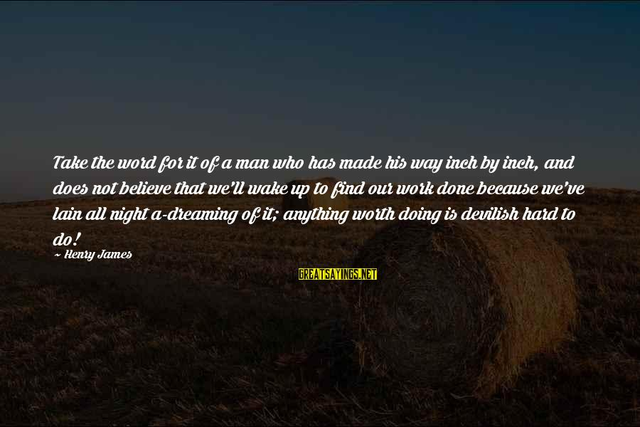 Wake Up To Reality Sayings By Henry James: Take the word for it of a man who has made his way inch by