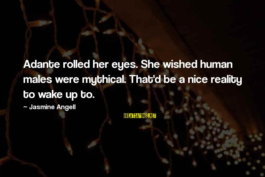 Wake Up To Reality Sayings By Jasmine Angell: Adante rolled her eyes. She wished human males were mythical. That'd be a nice reality