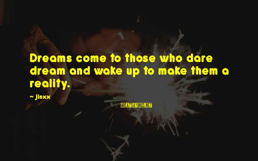 Wake Up To Reality Sayings By Jinxx: Dreams come to those who dare dream and wake up to make them a reality.