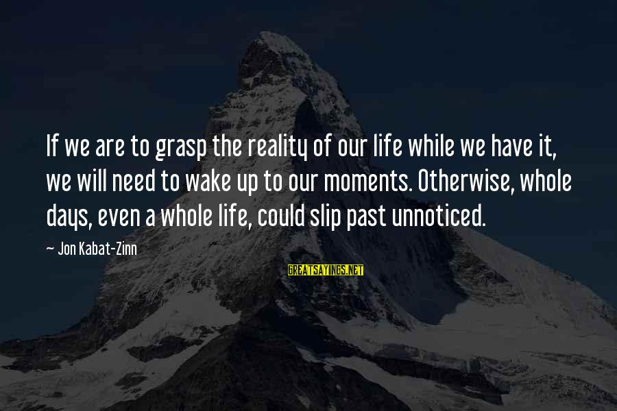 Wake Up To Reality Sayings By Jon Kabat-Zinn: If we are to grasp the reality of our life while we have it, we