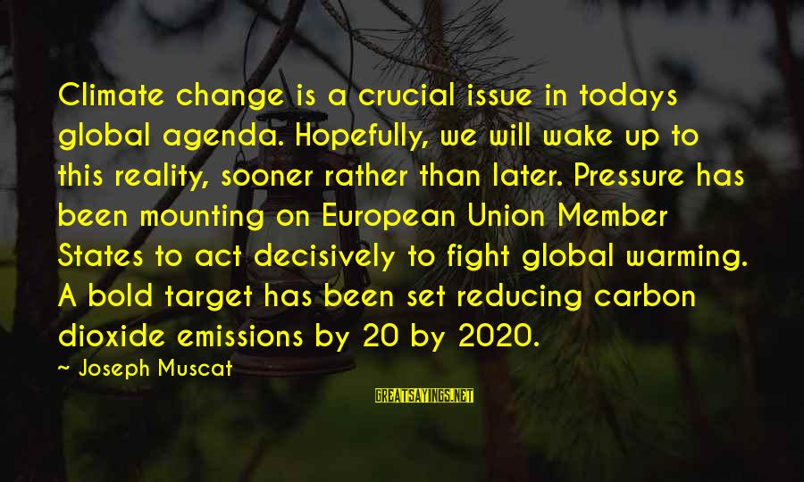 Wake Up To Reality Sayings By Joseph Muscat: Climate change is a crucial issue in todays global agenda. Hopefully, we will wake up